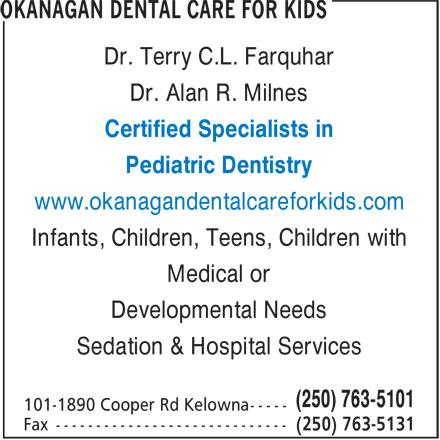 Okanagan Dental Care For Kids (250-763-5101) - Annonce illustrée======= - Dr. Terry C.L. Farquhar Dr. Alan R. Milnes Certified Specialists in Pediatric Dentistry www.okanagandentalcareforkids.com Infants, Children, Teens, Children with Medical or Developmental Needs Sedation & Hospital Services (250) 763-5101