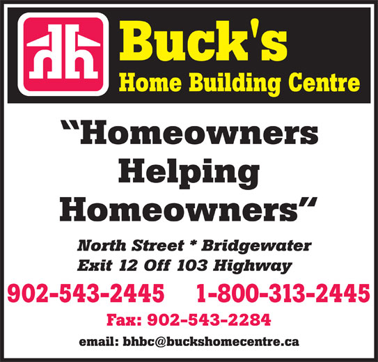Buck's Home Building Centre (902-543-2445) - Display Ad - Homeowners Helping Homeowners North Street * Bridgewater Exit 12 Off 103 Highway 1-800-313-2445902-543-2445 Fax: 902-543-2284 Homeowners Helping Homeowners North Street * Bridgewater Exit 12 Off 103 Highway 1-800-313-2445902-543-2445 Fax: 902-543-2284