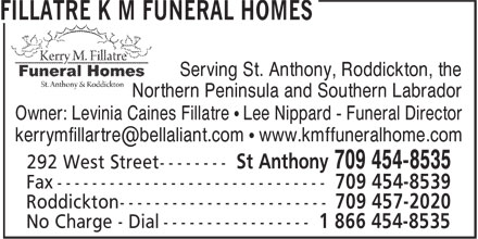Fillatre K M Funeral Homes (709-454-8535) - Display Ad - Serving St. Anthony, Roddickton, the Northern Peninsula and Southern Labrador Owner: Levinia Caines Fillatre • Lee Nippard - Funeral Director Serving St. Anthony, Roddickton, the Northern Peninsula and Southern Labrador Owner: Levinia Caines Fillatre • Lee Nippard - Funeral Director