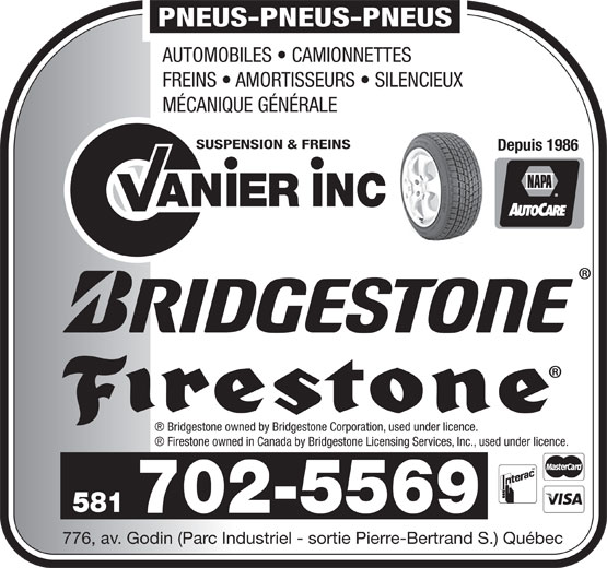 Garage Vanier Suspension et Freins Inc (418-683-3651) - Annonce illustrée======= - PNEUS-PNEUS-PNEUS AUTOMOBILES   CAMIONNETTES FREINS   AMORTISSEURS   SILENCIEUX MÉCANIQUE GÉNÉRALE SUSPENSION & FREINS Depuis 1986 AN INCIER Bridgestone owned by Bridgestone Corporation, used under licence. Firestone owned in Canada by Bridgestone Licensing Services, Inc., used under licence. 581 702-5569 776, av. Godin (Parc Industriel - sortie Pierre-Bertrand S.) Québec