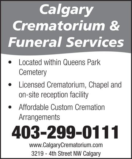 Calgary Crematorium (403-299-0111) - Display Ad - Crematorium & Funeral Services Located within Queens Park Cemetery Licensed Crematorium, Chapel and on-site reception facility Affordable Custom Cremation Arrangements 403-299-0111 www.CalgaryCrematorium.com 3219 - 4th Street NW Calgary Calgary