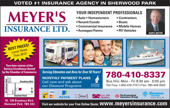Meyer's Insurance Ltd (780-467-5048) - Annonce illustrée======= - VOTED #1 INSURANCE AGENCY IN SHERWOOD PARK YOUR INDEPENDENT PROFESSIONALS Auto   Homeowners Contractors Tenant/Condo Boats Commercial Insurance Mobile Homes Acreages/Farms RV Vehicles DARYL MEYER BEST PRICES! Lower Rates Than 2013! Two time winner of the Service Excellence Award by the Chamber of Commerce Serving Edmonton and Area for Over 50 Years! 780-410-8337 MONTHLY PAYMENT PLANS Ramada Broadway Blvd. Bus Hrs: Mon - Fri 8:30 am - 5:00 pm Call now and ask about Toll Free: 1-855-410-7727   Fax: 780-449-3553 our Discount Programs Broadview Drive on Broadmoor Blvd. Save Foods Baseline Road 10, 130 Broadway Blvd. Sherwood Park  T8H 2A3 Visit our website for your Free Online Quote: www.meyersinsurance.com