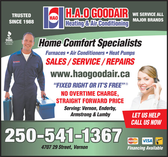 H A O Goodair Heating & Air Conditioning (250-545-6662) - Annonce illustrée======= - WE SERVICE ALL TRUSTED MAJOR BRANDS SINCE 1988 Home Comfort Specialists Furnaces   Air Conditioners   Heat Pumps SALES / SERVICE / REPAIRSPAIRS www.haogoodair.car.ca FIXED RIGHT OR IT S FREE NO OVERTIME CHARGE,GE, STRAIGHT FORWARD PRICERICE Serving: Vernon, Enderby, Armstrong & Lumby LET US HELP CALL US NOW 250-541-1367 4707 29 Street, Vernon Financing Available