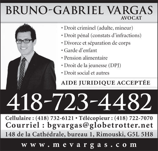 Vargas Bruno-Gabriel (418-723-4482) - Annonce illustrée======= - www.mevargas.com Bruno-Gabriel Vargas AVOCAT Droit criminel (adulte, mineur) Droit pénal (constats d infractions) Divorce et séparation de corps Garde d enfant Pension alimentaire Droit de la jeunesse (DPJ) Droit social et autres AIDE JURIDIQUE ACCEPTÉE 418-723-4482 Cellulaire : (418) 732-6121   Télécopieur : (418) 722-7070 148 de la Cathédrale, bureau 1, Rimouski, G5L 5H8 www.mevargas.com Bruno-Gabriel Vargas AVOCAT Droit criminel (adulte, mineur) Droit pénal (constats d infractions) Divorce et séparation de corps Garde d enfant Pension alimentaire Droit de la jeunesse (DPJ) Droit social et autres AIDE JURIDIQUE ACCEPTÉE 418-723-4482 Cellulaire : (418) 732-6121   Télécopieur : (418) 722-7070 148 de la Cathédrale, bureau 1, Rimouski, G5L 5H8