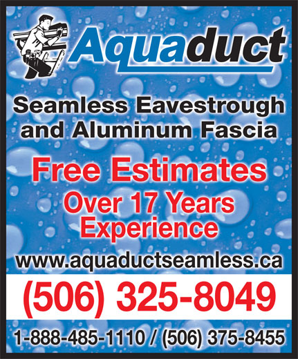 Aquaduct Seamless Eavestroughing (1-855-412-7186) - Display Ad - Seamless EavestroughghSeamless Eavestrou and Aluminum Fasciaand Aluminum Fascia Free EstimatesFree Estimates Over 17 YearsOver 17 Years ExperienceExperience www.aquaductseamless.ca (506) 325-8049( )5063258049 - 1-888-485-1110 / (506) 375-8455