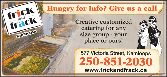 Frick & Frack Tap House (250-851-2030) - Display Ad - Creative customized catering for any size group - your place or ours! 577 Victoria Street, Kamloops 250-851-2030 www.frickandfrack.ca Hungry for info? Give us a call