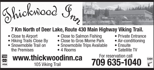 Thickwood Inn (709-635-1040) - Annonce illustrée======= - Close to Airport Close to Salmon Fishing 7 Km North of Deer Lake, Route 430 Main Highway Viking Trail. Close to Airport Close to Salmon Fishing Private Entrance Hiking Trails Close By Close to Gros Morne Park Air-conditioning Snowmobile Trail on Snowmobile Trips Available Ensuite the Premises 4 Rooms Satellite TV For reservation call www.thickwoodinn.ca 709 635-1040 105 Viking Trail 7 Km North of Deer Lake, Route 430 Main Highway Viking Trail. 4 Rooms Private Entrance Hiking Trails Close By Close to Gros Morne Park Air-conditioning Snowmobile Trail on Satellite TV For reservation call www.thickwoodinn.ca 709 635-1040 105 Viking Trail Snowmobile Trips Available Ensuite the Premises