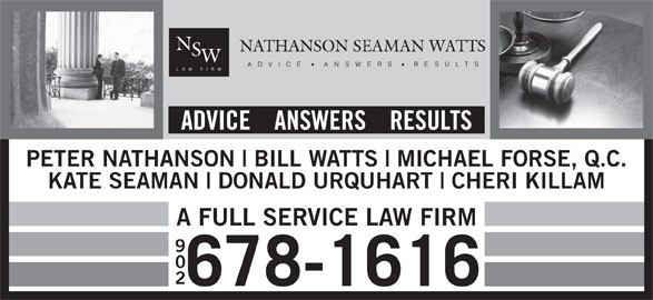 Nathanson Seaman Watts (902-678-1616) - Display Ad - 678-1616 ADVICE    ANSWERS    RESULTS PETER NATHANSON BILL WATTS MICHAEL FORSE, Q.C. KATE SEAMAN DONALD URQUHART CHERI KILLAM A FULL SERVICE LAW FIRM 902