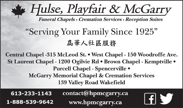 Hulse Playfair & McGarry (613-233-1143) - Display Ad - Cremation Services Reception Suites Serving Your Family Since 1925 Central Chapel -315 McLeod St.   West Chapel - 150 Woodroffe Ave. St Laurent Chapel - 1200 Ogilvie Rd   Brown Chapel - Kemptville Purcell Chapel - Spencerville McGarry Memorial Chapel & Cremation Services 139 Valley Road Wakefield www.hpmcgarry.ca Funeral Chapels