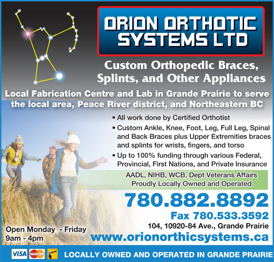 Orion Orthotics Systems Ltd (780-882-8892) - Display Ad - Custom Orthopedic Braces, Splints, and Other Appliancesp pp Local Fabrication Centre and Lab in Grande Prairie to serve the local area, Peace River district, and Northeastern BC All work done by Certified Orthotisttified Orthotist All work done by Cer Custom Ankle, Knee, Foot, Leg, Full Leg, Spinal and Back Braces plus Upper Extremities braces and splints for wrists, fingers, and torso Up to 100% funding through various Federal, AADL, NIHB, WCB, Dept Veterans Affairs Proudly Locally Owned and Operated 780.882.8892 Fax 780.533.3592 104, 10920-84 Ave., Grande Prairie Open Monday  - Friday 9am - 4pm www.orionorthicsystems.caw LOCALLY OWNED AND OPERATED IN GRANDE PRAIRIE Provincial, First Nations, and Private Insurance