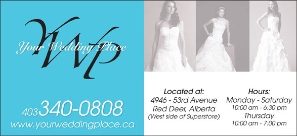Your Wedding Place Ltd (403-340-0808) - Display Ad - Located at: Hours: Monday - Saturday 4946 - 53rd Avenue 10:00 am - 6:30 pm Red Deer, Alberta 403340-0808 Thursday (West side of Superstore) 10:00 am - 7:00 pm www.yourweddingplace.ca