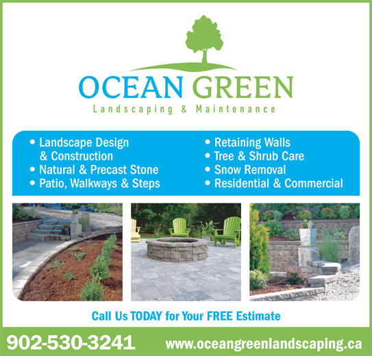 Ocean Green Landscaping & Maintenance (902-530-3241) - Annonce illustrée======= - Landscaping & Maintenance Landscape Design Retaining Walls Tree & Shrub Care Natural & Precast Stone Snow Removal Patio, Walkways & Steps Residential & Commercial www.oceangreenlandscaping.ca & Construction Call Us TODAY for Your FREE Estimate 902-530-3241