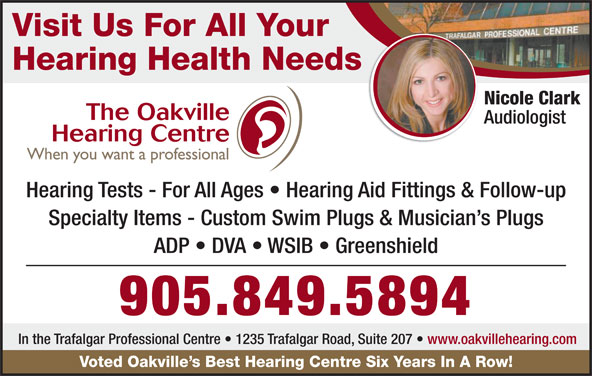 Oakville Hearing Centre (905-849-5894) - Display Ad - Visit Us For All Your Hearing Health Needs Audiologist Hearing Tests - For All Ages   Hearing Aid Fittings & Follow-up Specialty Items - Custom Swim Plugs & Musician s Plugs ADP   DVA   WSIB   Greenshield 905.849.5894 In the Trafalgar Professional Centre   1235 Trafalgar Road, Suite 207   www.oakvillehearing.com Voted Oakville s Best Hearing Centre Six Years In A Row! Nicole Clark