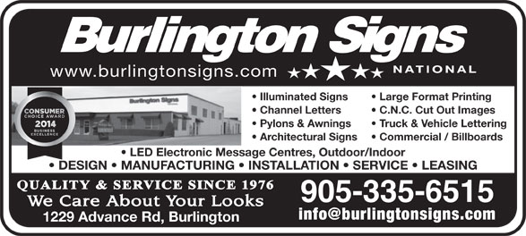Burlington Signs National (905-335-6515) - Display Ad - Illuminated Signs Large Format Printing Channel Letters C.N.C. Cut Out Images Pylons & Awnings Truck & Vehicle Lettering Architectural Signs Commercial / Billboards LED Electronic Message Centres, Outdoor/Indoor DESIGN   MANUFACTURING   INSTALLATION   SERVICE   LEASING 905-335-6515 1229 Advance Rd, Burlington www.burlingtonsigns.com Channel Letters C.N.C. Cut Out Images Pylons & Awnings Truck & Vehicle Lettering Architectural Signs Commercial / Billboards LED Electronic Message Centres, Outdoor/Indoor DESIGN   MANUFACTURING   INSTALLATION   SERVICE   LEASING 905-335-6515 1229 Advance Rd, Burlington www.burlingtonsigns.com Large Format Printing Illuminated Signs