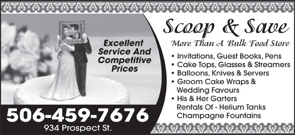 Scoop & Save Ltd (506-459-7676) - Display Ad - Scoop & Save More Than A Bulk Food Store Excellent Service And Invitations, Guest Books, Pens Competitive Cake Tops, Glasses & Streamers Prices Balloons, Knives & Servers Groom Cake Wraps & Wedding Favours His & Her Garters Rentals Of - Helium Tanks Champagne Fountains 506-459-7676 934 Prospect St. Scoop & Save More Than A Bulk Food Store Excellent Service And Invitations, Guest Books, Pens Competitive Cake Tops, Glasses & Streamers Prices Balloons, Knives & Servers Groom Cake Wraps & Wedding Favours His & Her Garters Rentals Of - Helium Tanks Champagne Fountains 506-459-7676 934 Prospect St.