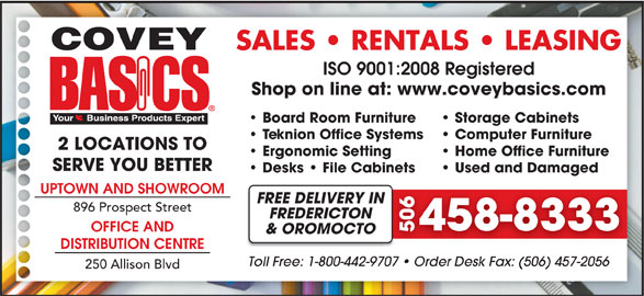 Covey Basics (506-458-8333) - Display Ad - SALES   RENTALS   LEASING ISO 9001:2008 Registered Shop on line at: www.coveybasics.com Board Room Furniture Storage Cabinets Teknion Office Systems Computer Furniture 2 LOCATIONS TO Ergonomic Setting Home Office Furniture SERVE YOU BETTER Desks   File Cabinets Used and Damaged UPTOWN AND SHOWROOM FREE DELIVERY INN 896 Prospect Street FREDERICTON 458-83334 OFFICE AND 506 & OROMOCTO DISTRIBUTION CENTRE Toll Free: 1-800-442-9707   Order Desk Fax: (506) 457-20567   Order Desk Fax: (506) 457-2056 250 Allison Blvd SALES   RENTALS   LEASING ISO 9001:2008 Registered Shop on line at: www.coveybasics.com Board Room Furniture Storage Cabinets Teknion Office Systems Computer Furniture 2 LOCATIONS TO Ergonomic Setting Home Office Furniture SERVE YOU BETTER Desks   File Cabinets Used and Damaged UPTOWN AND SHOWROOM FREE DELIVERY INN 896 Prospect Street FREDERICTON 458-83334 OFFICE AND 506 & OROMOCTO DISTRIBUTION CENTRE Toll Free: 1-800-442-9707   Order Desk Fax: (506) 457-20567   Order Desk Fax: (506) 457-2056 250 Allison Blvd