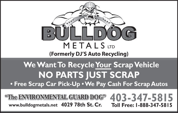 Bulldog Metals Ltd (403-347-5815) - Annonce illustrée======= - LTD METALS (Formerly DJ S Auto Recycling) We Want To Recycle Your Scrap Vehicle NO PARTS JUST SCRAP Free Scrap Car Pick-Up   We Pay Cash For Scrap Autos The ENVIRONMENTAL GUARD DOG 403-347-5815 www.bulldogmetals.net 4029 78th St. Cr. Toll Free: 1-888-347-5815