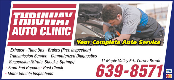 Thruway Auto Clinic (709-639-8571) - Annonce illustrée======= - Your Complete Auto Service - Exhaust - Tune Ups - Brakes (Free Inspection) THRUWAY AUTO CLINIC THRUWAY AUTO CLINIC Your Complete Auto Service - Exhaust - Tune Ups - Brakes (Free Inspection) - Transmission Service - Computerized Diagnostics 11 Maple Valley Rd., Corner Brook - Suspension (Struts, Shocks, Springs) - Front End Repairs - Rust Check - Motor Vehicle Inspections 639-8571 - Transmission Service - Computerized Diagnostics 11 Maple Valley Rd., Corner Brook - Suspension (Struts, Shocks, Springs) - Front End Repairs - Rust Check - Motor Vehicle Inspections 639-8571