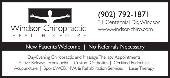 Windsor Chiropractic Health Centre (902-792-1871) - Annonce illustrée======= - (902) 792-1871 31 Centennial Dr., Windsor www.windsor-chiro.com New Patients Welcome     No Referrals Necessary Day/Evening Chiropractic and Massage Therapy Appointments Active Release Technique Custom Orthotics Certified Pedorthist Acupuncture Sport, WCB, MVA & Rehabilitation Services Laser Therapy