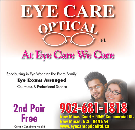 Eye Care Optical Ltd (902-681-1818) - Display Ad - Ltd. Ltd. At Eye Care We Care Specializing in Eye Wear for The Entire Family Eye Exams Arranged Courteous & Professional Service 2nd Pair 902-681-1818 New Minas Court   9049 Commercial St. Free New Minas, N.S.  B4N 5A4 (Certain Conditions Apply) www.eyecareopticalltd.ca At Eye Care We Care Specializing in Eye Wear for The Entire Family Eye Exams Arranged Courteous & Professional Service 2nd Pair 902-681-1818 New Minas Court   9049 Commercial St. Free New Minas, N.S.  B4N 5A4 (Certain Conditions Apply) www.eyecareopticalltd.ca