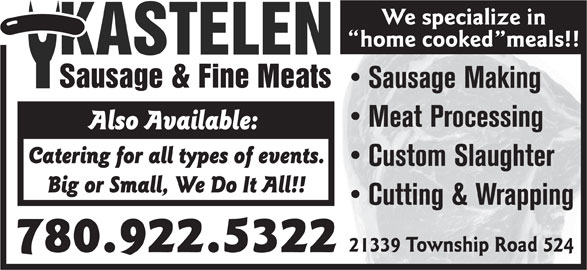 Kastelen Sausage & Fine Meats (780-922-5322) - Display Ad - We specialize in home cooked meals!! Sausage Making Meat Processing Also Available: Catering for all types of events. Custom Slaughter Big or Small, We Do It All!! Cutting & Wrapping 21339 Township Road 524 780.922.5322 We specialize in home cooked meals!! Sausage Making Meat Processing Also Available: Catering for all types of events. Custom Slaughter Big or Small, We Do It All!! Cutting & Wrapping 21339 Township Road 524 780.922.5322