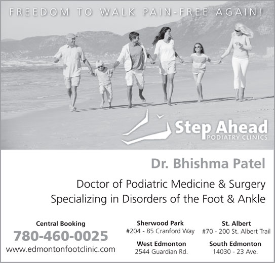 Step Ahead Podiatry Clinic (780-460-0025) - Display Ad - Sherwood Park St. Albert Central Booking #204 - 85 Cranford Way #70 - 200 St. Albert Trail 780-460-0025 West Edmonton South Edmonton www.edmontonfootclinic.com 2544 Guardian Rd. 14030 - 23 Ave. FREEDOM TO WALK PAIN-FREE AGAIN! Dr. Bhishma Patel Doctor of Podiatric Medicine & Surgery Specializing in Disorders of the Foot & Ankle