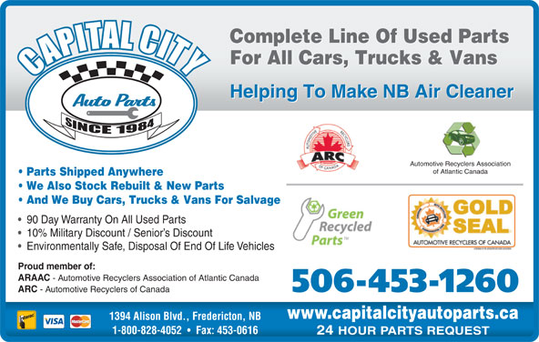 Capital City Auto Parts (506-453-1260) - Display Ad - Automotive Recyclers Association of Atlantic Canada Parts Shipped Anywhere We Also Stock Rebuilt & New Parts And We Buy Cars, Trucks & Vans For Salvage 90 Day Warranty On All Used Parts 10% Military Discount / Senior s Discount Environmentally Safe, Disposal Of End Of Life Vehicles Proud member of: ARAAC - Automotive Recyclers Association of Atlantic Canada 506-453-1260 ARC - Automotive Recyclers of Canada www.capitalcityautoparts.ca 1394 Alison Blvd., Fredericton, NB 1-800-828-4052 Fax: 453-0616 24 HOUR PARTS REQUEST Complete Line Of Used Parts For All Cars, Trucks & Vans Helping To Make NB Air Cleaner