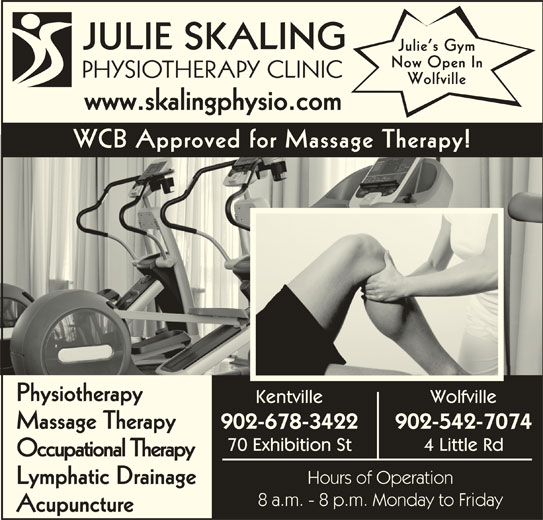 Julie Skaling Physiotherapy Clinic Inc (902-678-3422) - Display Ad - Julie s Gym JULIE SKALING Now Open In PHYSIOTHERAPY CLINICPHS Wolfville www.skalingphysio.comwwwskalingphysiocom WCB Approved for Massage Therapy! Physiotherapy Kentville Wolfville 902-678-3422 902-542-7074 Massage Therapy 70 Exhibition St 4 Little Rd Occupational Therapy Hours of Operation Lymphatic Drainage 8 a.m. - 8 p.m. Monday to Friday Acupuncture