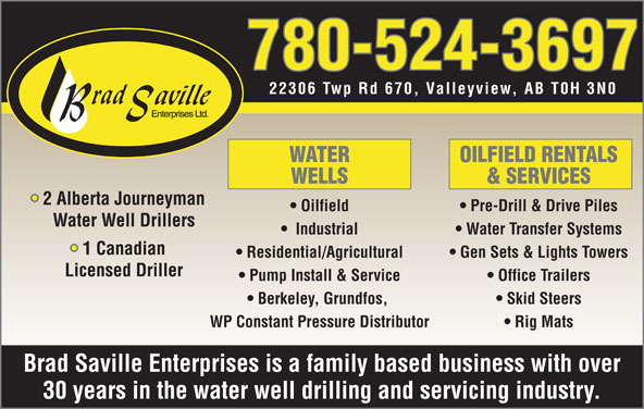 Brad Saville Enterprises Ltd (780-524-3697) - Display Ad - 22306 Twp Rd 670, Valleyview, AB T0H 3N0 WATER OILFIELD RENTALS WELLS & SERVICES 2 Alberta Journeyman Oilfield Pre-Drill & Drive Piles Water Well Drillers Industrial Water Transfer Systems 1 Canadian Residential/Agricultural Gen Sets & Lights Towers 780-524-3697 Licensed Driller Pump Install & Service Office Trailers Berkeley, Grundfos, Skid Steers WP Constant Pressure Distributor Rig Mats Brad Saville Enterprises is a family based business with over 30 years in the water well drilling and servicing industry.