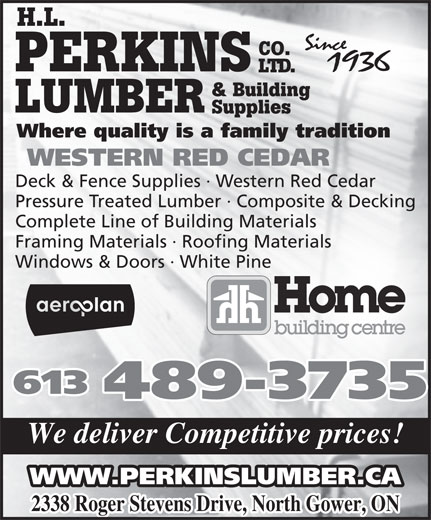 Perkins Home Building Centre (613-489-3735) - Display Ad - H.L. CO. PERKINS LTD. & Building LUMBER Supplies Where quality is a family tradition WESTERN RED CEDAR Deck & Fence Supplies · Western Red Cedar Pressure Treated Lumber · Composite & Decking Complete Line of Building Materials Framing Materials · Roofing Materials Windows & Doors · White Pine 613 489-3735 We deliver Competitive prices! WWW.PERKINSLUMBER.CA 2338 Roger Stevens Drive, North Gower, ON H.L. CO. PERKINS LTD. & Building LUMBER Supplies Where quality is a family tradition WESTERN RED CEDAR Deck & Fence Supplies · Western Red Cedar Pressure Treated Lumber · Composite & Decking Complete Line of Building Materials Framing Materials · Roofing Materials Windows & Doors · White Pine 613 489-3735 We deliver Competitive prices! WWW.PERKINSLUMBER.CA 2338 Roger Stevens Drive, North Gower, ON