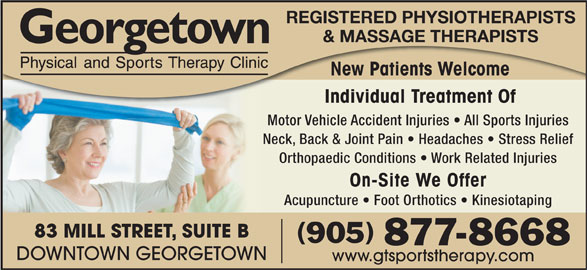 Georgetown Physical & Sports Therapy Clinic (905-877-8668) - Display Ad - REGISTERED PHYSIOTHERAPISTS & MASSAGE THERAPISTS New Patients Welcome Individual Treatment Of Motor Vehicle Accident Injuries   All Sports Injuries Neck, Back & Joint Pain   Headaches   Stress Relief Orthopaedic Conditions   Work Related Injuries On-Site We Offer Acupuncture   Foot Orthotics   Kinesiotaping 83 MILL STREET, SUITE B (905) 877-8668 DOWNTOWN GEORGETOWN www.gtsportstherapy.com