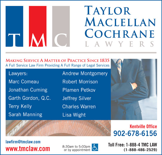Taylor MacLellan Cochrane (902-678-6156) - Display Ad - Taylor aclellan ochrane la wyer TMC MAKING SERVICE A MATTER OF PRACTICE SINCE 1835 A Full Service Law Firm Providing A Full Range of Legal Services Lawyers: Andrew Montgomery Marc Comeau Robert Morrison Jonathan Cuming Plamen Petkov Garth Gordon, Q.C. Jeffrey Silver Terry Kelly Charles Warren Sarah Manning Lisa Wight Kentville Office 902-678-6156 Toll Free: 1-888-4 TMC LAW 8:30am to 5:00pm or by appointment www.tmclaw.com (1-888-486-2529)
