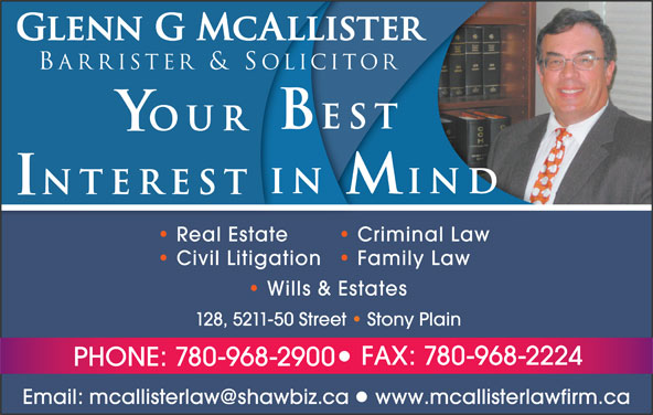 McAllister Glenn G Barrister & Solicitor (780-968-2900) - Annonce illustrée======= - www.mcallisterlawfirm.ca Glenn G McAllister Barrister & Solicitor est OUR IN IND NTEREST Real Estate Criminal Law Civil Litigation  Family Law Wills & Estates 128, 5211-50 Street   Stony Plain FAX: 780-968-2224 PHONE: 780-968-2900
