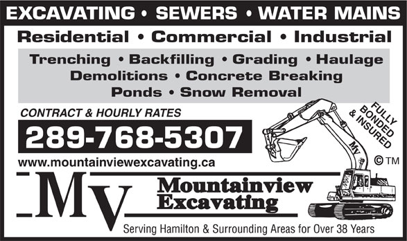 Mountainview Excavating (905-643-3612) - Annonce illustrée======= - EXCAVATING   SEWERS   WATER MAINS Residential   Commercial   Industrial Trenching   Backfilling   Grading   Haulage Demolitions   Concrete Breaking Ponds   Snow Removal BONDEDFULLY & INSURED CONTRACT & HOURLY RATES 289-768-5307 TM www.mountainviewexcavating.ca EXCAVATING   SEWERS   WATER MAINS Residential   Commercial   Industrial Trenching   Backfilling   Grading   Haulage Demolitions   Concrete Breaking Ponds   Snow Removal BONDEDFULLY & INSURED CONTRACT & HOURLY RATES 289-768-5307 TM www.mountainviewexcavating.ca