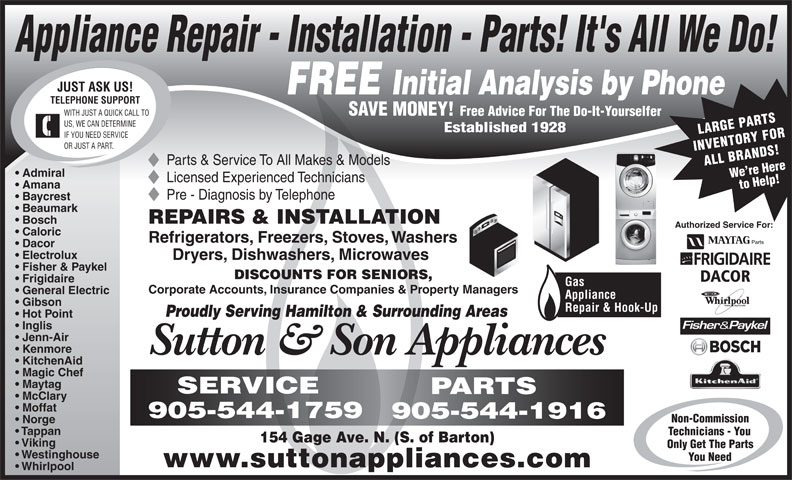 Sutton & Son Appliances (905-544-1916) - Display Ad - Appliance Repair - Installation - Parts! It's All We Do! JUST ASK US! FREE Initial Analysis by Phone TELEPHONE SUPPORT SAVE MONEY! WITH JUST A QUICK CALL TO Free Advice For The Do-It-Yourselfer US, WE CAN DETERMINE Established 1928 LARGE PARTS IF YOU NEED SERVICE OR JUST A PART. INVENTORY FOR Parts & Service To All Makes & Models ALL BRANDS!We re Here Admiral Licensed Experienced Technicians Amana to Help! Pre - Diagnosis by Telephone Baycrest Beaumark REPAIRS & INSTALLATION Bosch Authorized Service For: Caloric Refrigerators, Freezers, Stoves, Washers Dacor Electrolux Dryers, Dishwashers, Microwaves Fisher & Paykel DISCOUNTS FOR SENIORS, DACOR Frigidaire Gas Corporate Accounts, Insurance Companies & Property Managers General Electric Appliance Gibson Repair & Hook-Up Proudly Serving Hamilton & Surrounding Areas Hot Point Inglis Jenn-Air Kenmore Sutton & Son Appliances KitchenAid Magic Chef Maytag SERVICE PARTS McClary Moffat 905-544-1759 905-544-1916 Non-Commission Norge Tappan Technicians - You 154 Gage Ave. N. (S. of Barton) Viking Only Get The Parts Westinghouse You Need www.suttonappliances.com Whirlpool