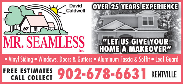 Mr Seamless Inc (902-678-6631) - Display Ad - OVER 25 YEARS EXPERIENCE LET US GIVE YOUR HOME A MAKEOVER Vinyl Siding   Windows, Doors & Gutters   Aluminum Fascia & Soffit   Leaf Guard FREE ESTIMATES KENTVILLE 902-678-6631 CALL COLLECT