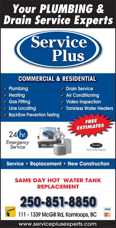 Service Plus (250-851-8850) - Display Ad - Backflow Prevention Testing FREE ESTIMATES Service Plus 24 hr Emergency Service Service   Replacement   New Construction SAME DAY HOT  WATER TANK REPLACEMENT 250-851-8850 111 - 1339 McGill Rd, Kamloops, BC www.serviceplusexperts.com Your PLUMBING & Drain Service Experts Service Plus COMMERCIAL & RESIDENTIAL COMMERCIAL & RESIDENTIAL Plumbing Drain Service Heating Air Conditioning Gas Fitting Video Inspection Line Locating Tankless Water Heaters