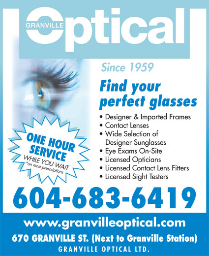Granville Mall Optical (604-683-6419) - Display Ad - Since 1959 Find your perfect glasses Designer & Imported Frames Contact Lenses Wide Selection of ONE HOUR Designer Sunglasses SERVICE Eye Exams On-Site WHILE YOU W Licensed Opticians AIT*on most prescriptions Licensed Contact Lens Fitters Licensed Sight Testers 604-683-6419 www.granvilleoptical.com 670 GRANVILLE ST. (Next to Granville Station) GRANVILLE OPTICAL L TD.