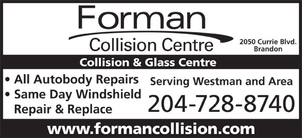 Forman Collision Centre (204-728-8740) - Display Ad - 2050 Currie Blvd. Collision Centre Brandon Collision & Glass Centre All Autobody Repairs Serving Westman and Area Same Day Windshield 204-728-8740 Repair & Replace www.formancollision.com Forman Forman 2050 Currie Blvd. Collision Centre Brandon Collision & Glass Centre All Autobody Repairs Serving Westman and Area Same Day Windshield 204-728-8740 Repair & Replace www.formancollision.com