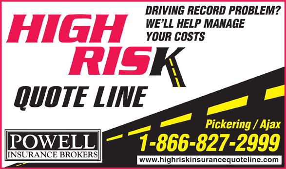 Powell Insurance High Risk Quote Line (1-888-833-1769) - Annonce illustrée======= - WE LL HELP MANAGE YOUR COSTS Pickering / Ajax 1-866-827-2999 www.highriskinsurancequoteline.com DRIVING RECORD PROBLEM?