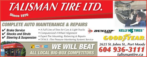 Talisman Excel Tire & Align Centre (604-936-3111) - Display Ad - COMPLETE AUTO MAINTENANCE & REPAIRS A Full Line of Tires for Cars & Light Trucks Brake Service Computerized 4 Wheel Alignment Shocks and Struts Expert Tire Mounting, Balancing & Repairs Steering & Suspension T.P.M.S. (Tire Pressure Monitoring System) Service 2625 St. Johns St., Port Moody WE WILL BEAT 604 936-3111 ALL LOCAL BIG-BOX COMPETITORS talismantire.catalismantireca TALISMAN TIRE LTD.