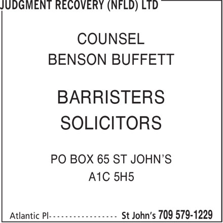 Judgment Recovery (Nfld) Ltd (709-579-1229) - Annonce illustrée======= - BARRISTERS BENSON BUFFETT SOLICITORS COUNSEL COUNSEL BENSON BUFFETT BARRISTERS SOLICITORS PO BOX 65 ST JOHN'S A1C 5H5 PO BOX 65 ST JOHN'S A1C 5H5
