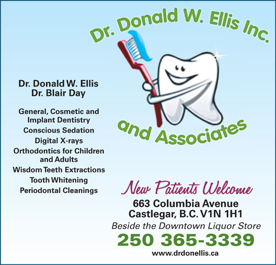 Kootenay Family Dental (250-365-3339) - Display Ad - 250 365-3339 www.drdonellis.ca Dr. Donald W. Ellis Dr. Blair Day General, Cosmetic and Implant Dentistry Conscious Sedation Digital X-rays Orthodontics for Children and Adults Wisdom Teeth Extractions Tooth Whitening Periodontal Cleanings 663 Columbia Avenue Castlegar, B.C. V1N 1H1 Beside the Downtown Liquor Store