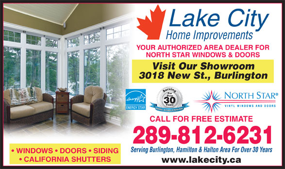 Lake City Home Improvements (905-637-1111) - Annonce illustrée======= - YOUR AUTHORIZED AREA DEALER FOR NORTH STAR WINDOWS & DOORS Visit Our Showroom 3018 New St., Burlington Serving Serving For Over 30 Years Hamilton, Burlington & Halton Area Hamilton, Burlington & Halton Area CALL FOR FREE ESTIMATE 289-812-6231 Serving Burlington, Hamilton & Halton Area For Over 30 Years WINDOWS   DOORS   SIDING CALIFORNIA SHUTTERS www.lakecity.ca