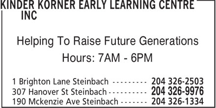 Kinder Korner Early Learning Centre Inc (204-326-9976) - Display Ad - Helping To Raise Future Generations Hours: 7AM - 6PM 190 Mckenzie Ave Steinbach ------- 204 326-1334 Helping To Raise Future Generations Hours: 7AM - 6PM 190 Mckenzie Ave Steinbach ------- 204 326-1334