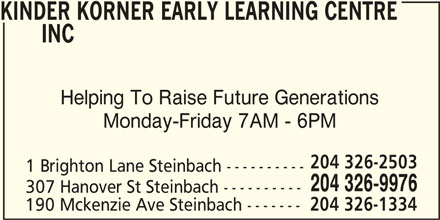Kinder Korner Early Learning Centre Inc (204-326-9976) - Display Ad - KINDER KORNER EARLY LEARNING CENTRE INC Helping To Raise Future Generations Monday-Friday 7AM - 6PM 204 326-2503 1 Brighton Lane Steinbach ---------- 204 326-9976 307 Hanover St Steinbach ---------- 190 Mckenzie Ave Steinbach ------- 204 326-1334