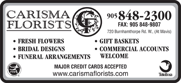 Carisma Florists Ltd (905-848-2300) - Display Ad - 905 848-2300 FAX: 905 848-9807 720 Burnhamthorpe Rd. W., (At Mavis) FRESH FLOWERS GIFT BASKETS BRIDAL DESIGNS COMMERCIAL ACCOUNTS WELCOME FUNERAL ARRANGEMENTS MAJOR CREDIT CARDS ACCEPTED www.carismaflorists.com