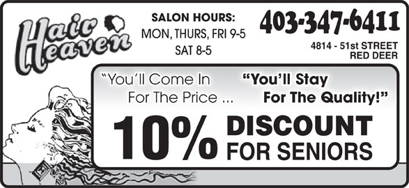 Hair Heaven (403-347-6411) - Display Ad - SALON HOURS: 403-347-6411 MON, THURS, FRI 9-5 4814 - 51st STREET SAT 8-5 RED DEER You ll Stay You ll Come In ayou ll St You ll Come In For The Quality! For The Price ... or The Quality! ce ... F or The Pri DISCOUNTDISCOUNT 10% FOR SENIORS