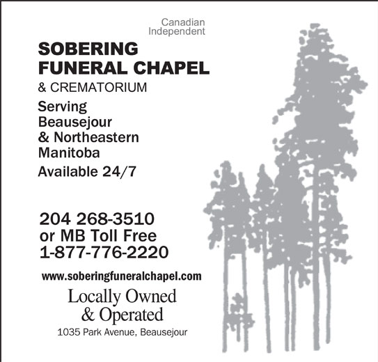 Sobering Funeral Chapel & Crematorium (204-268-3510) - Display Ad - Beausejour Available 24/7 204 268-3510 or MB Toll Free 1-877-776-2220 Locally Owned www.soberingfuneralchapel.com & Operated 1035 Park Avenue, Beausejour Serving & Northeastern Manitoba