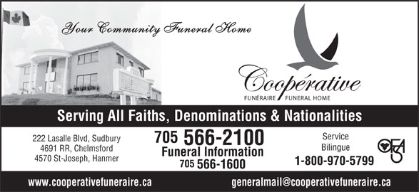 Co-Operative Funeral Homes & Chapel (705-566-2100) - Display Ad - Your Community Funeral Home FUNÉRAIRE FUNERAL HOME Serving All Faiths, Denominations & Nationalities Service 222 Lasalle Blvd, Sudbury 705 566-2100 Bilingue 4691 RR, Chelmsford Funeral Information 4570 St-Joseph, Hanmer 1-800-970-5799 705 566-1600